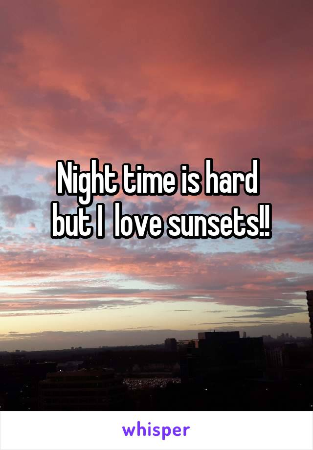 Night time is hard  but I  love sunsets!!