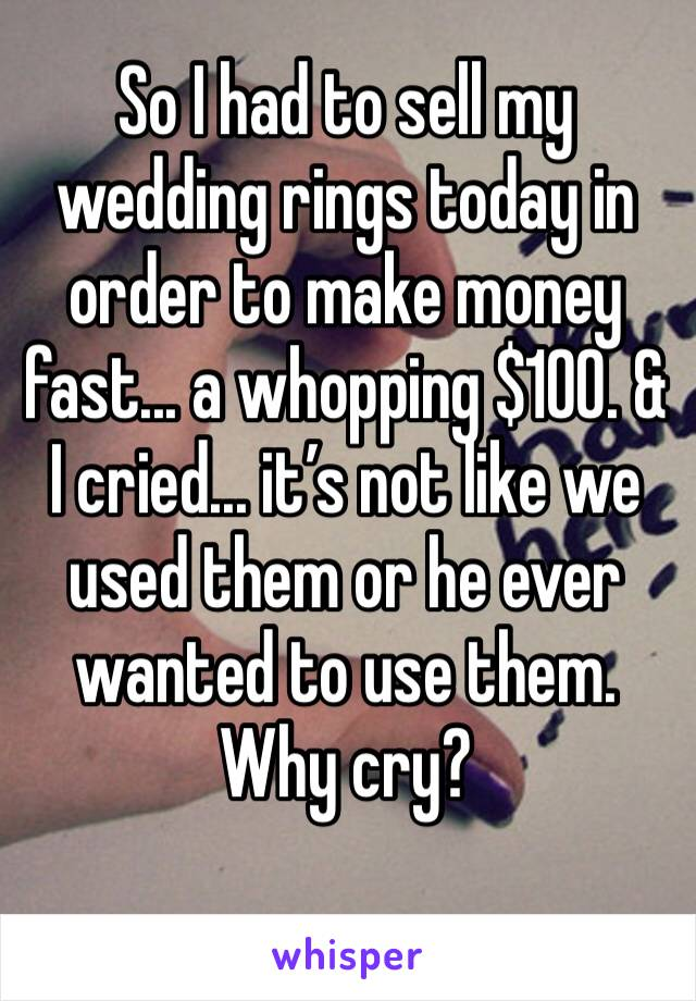 So I had to sell my wedding rings today in order to make money fast... a whopping $100. & I cried... it's not like we used them or he ever wanted to use them. Why cry?