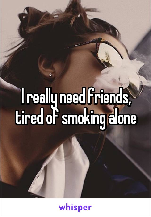 I really need friends, tired of smoking alone