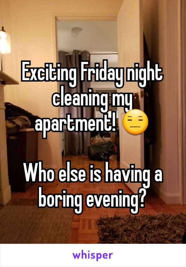 Exciting Friday night cleaning my apartment! 😑  Who else is having a boring evening?