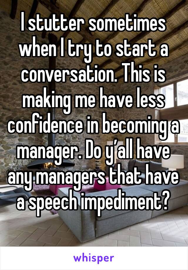 I stutter sometimes when I try to start a conversation. This is making me have less confidence in becoming a manager. Do y'all have any managers that have a speech impediment?