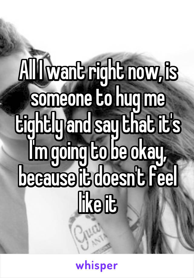 All I want right now, is someone to hug me tightly and say that it's I'm going to be okay, because it doesn't feel like it