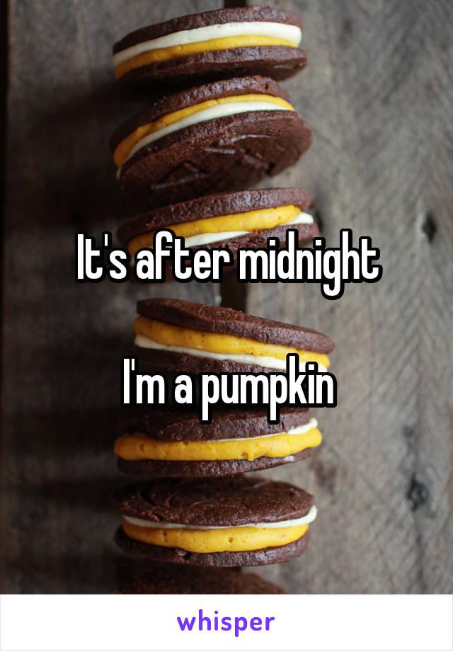 It's after midnight  I'm a pumpkin