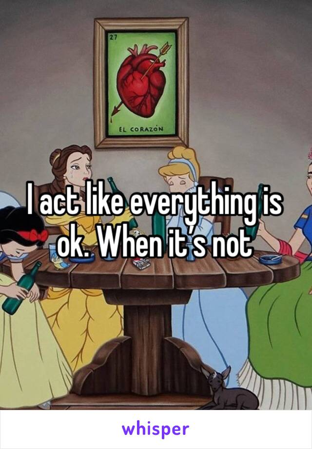 I act like everything is ok. When it's not