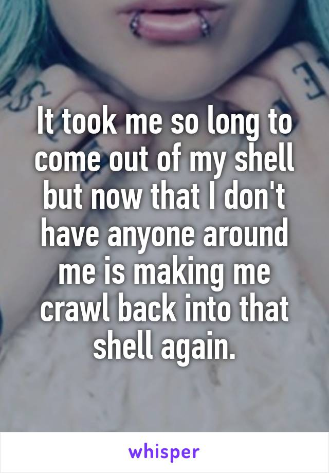 It took me so long to come out of my shell but now that I don't have anyone around me is making me crawl back into that shell again.