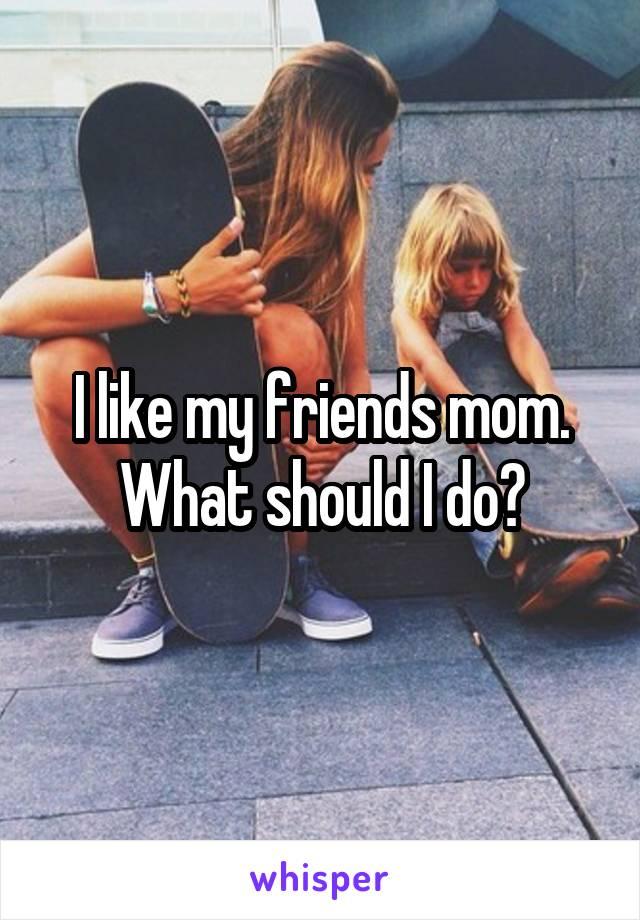 I like my friends mom. What should I do?