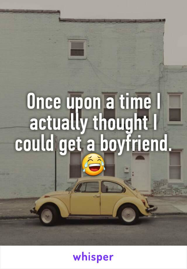 Once upon a time I actually thought I could get a boyfriend. 😂