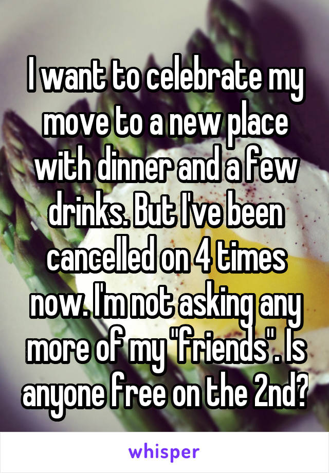 """I want to celebrate my move to a new place with dinner and a few drinks. But I've been cancelled on 4 times now. I'm not asking any more of my """"friends"""". Is anyone free on the 2nd?"""