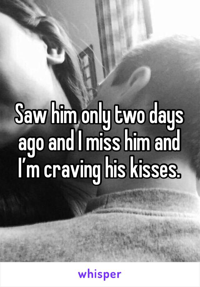 Saw him only two days ago and I miss him and I'm craving his kisses.