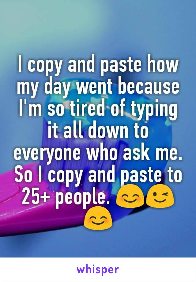 I copy and paste how my day went because I'm so tired of typing it all down to everyone who ask me. So I copy and paste to 25+ people. 😊😉😊