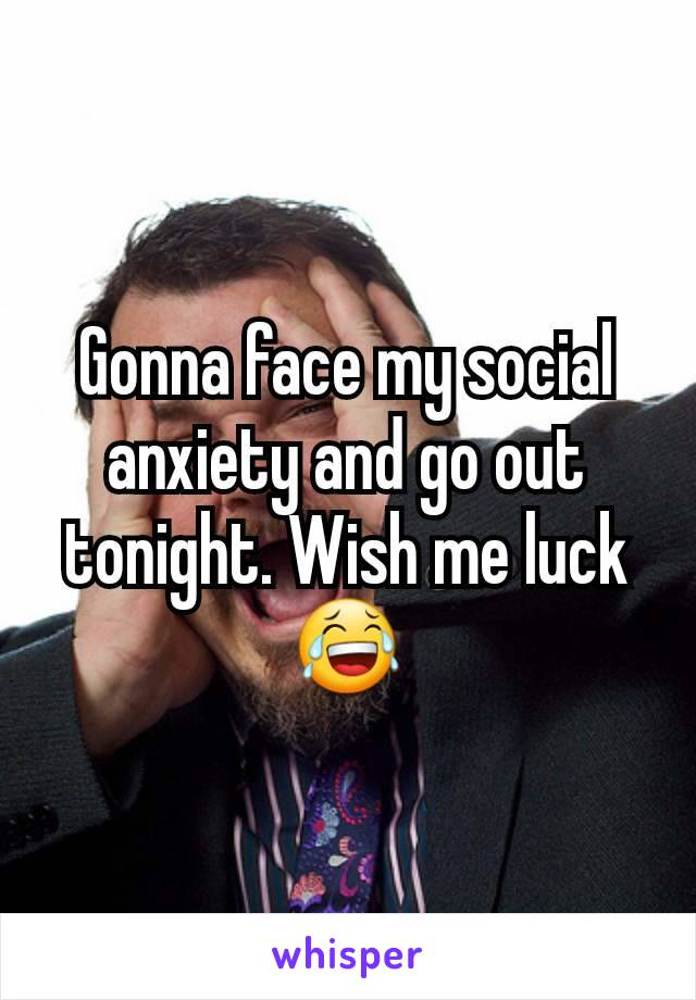 Gonna face my social anxiety and go out tonight. Wish me luck 😂
