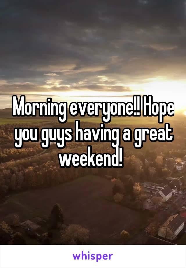 Morning everyone!! Hope you guys having a great weekend!