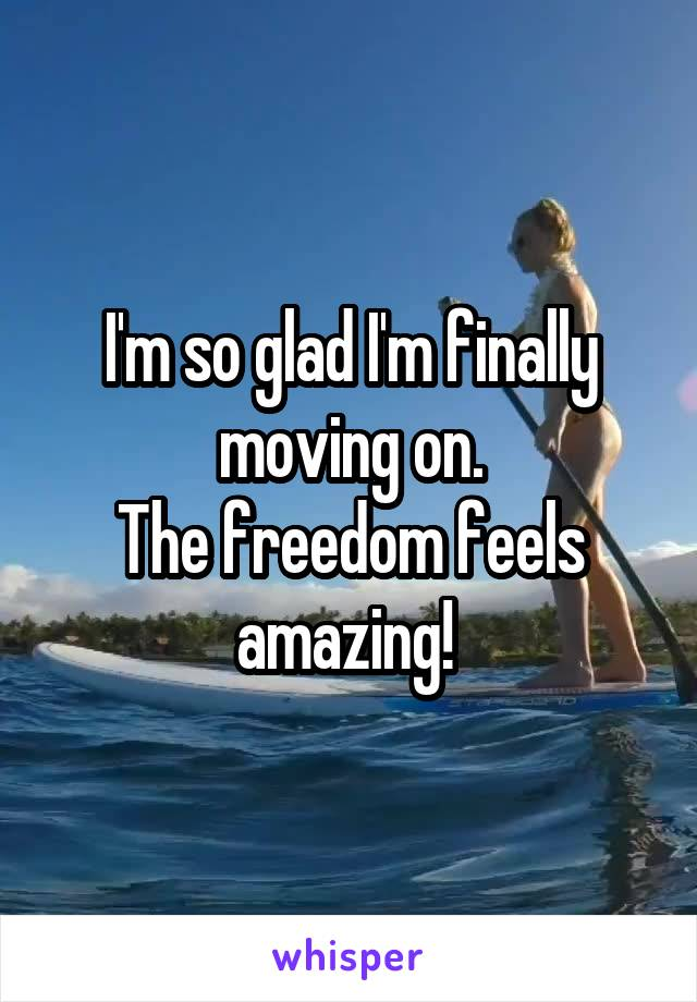 I'm so glad I'm finally moving on. The freedom feels amazing!