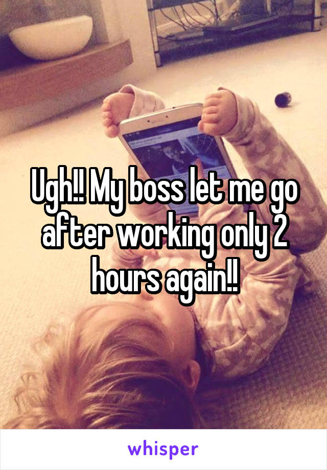Ugh!! My boss let me go after working only 2 hours again!!