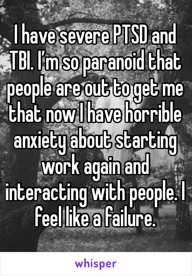 I have severe PTSD and TBI. I'm so paranoid that people are out to get me that now I have horrible anxiety about starting work again and interacting with people. I feel like a failure.