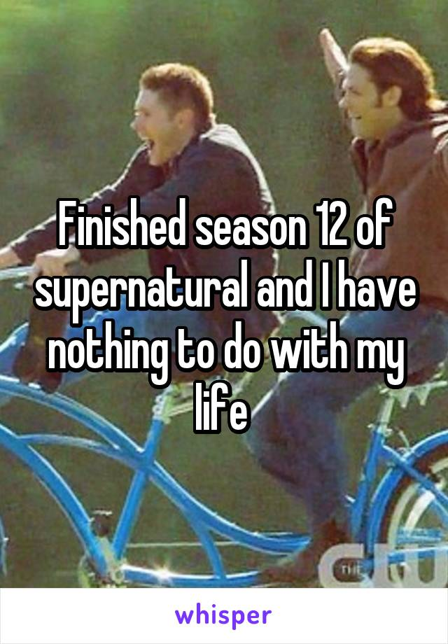Finished season 12 of supernatural and I have nothing to do with my life