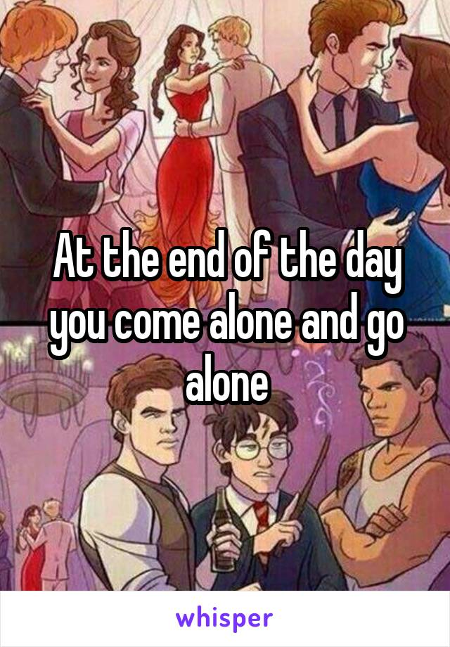 At the end of the day you come alone and go alone