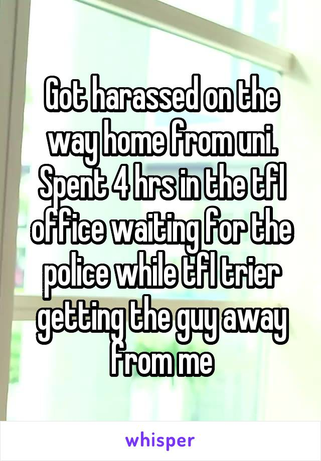 Got harassed on the way home from uni. Spent 4 hrs in the tfl office waiting for the police while tfl trier getting the guy away from me