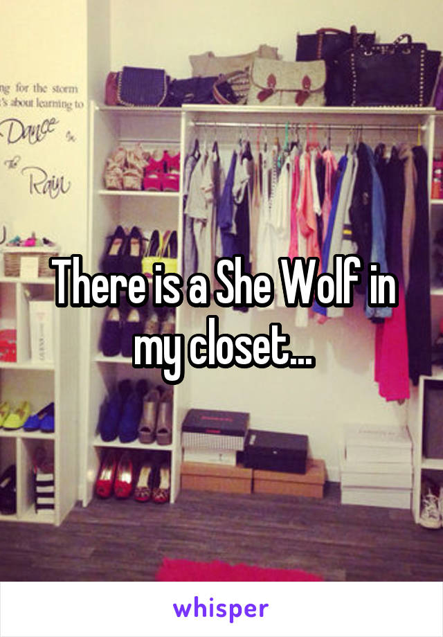 There is a She Wolf in my closet...