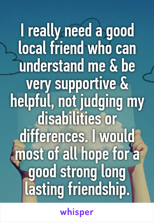 I really need a good local friend who can understand me & be very supportive & helpful, not judging my disabilities or differences. I would most of all hope for a good strong long lasting friendship.