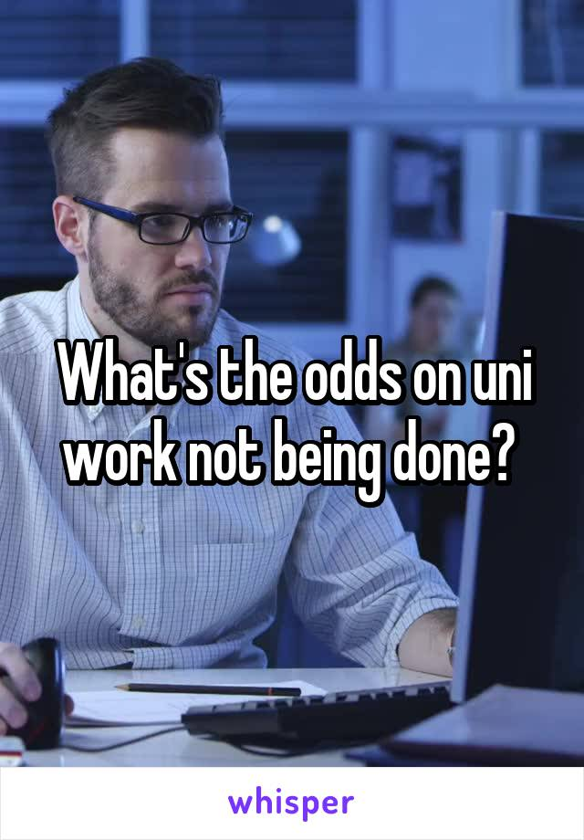 What's the odds on uni work not being done?