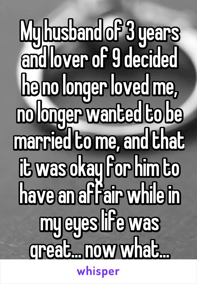 My husband of 3 years and lover of 9 decided he no longer loved me, no longer wanted to be married to me, and that it was okay for him to have an affair while in my eyes life was great... now what...