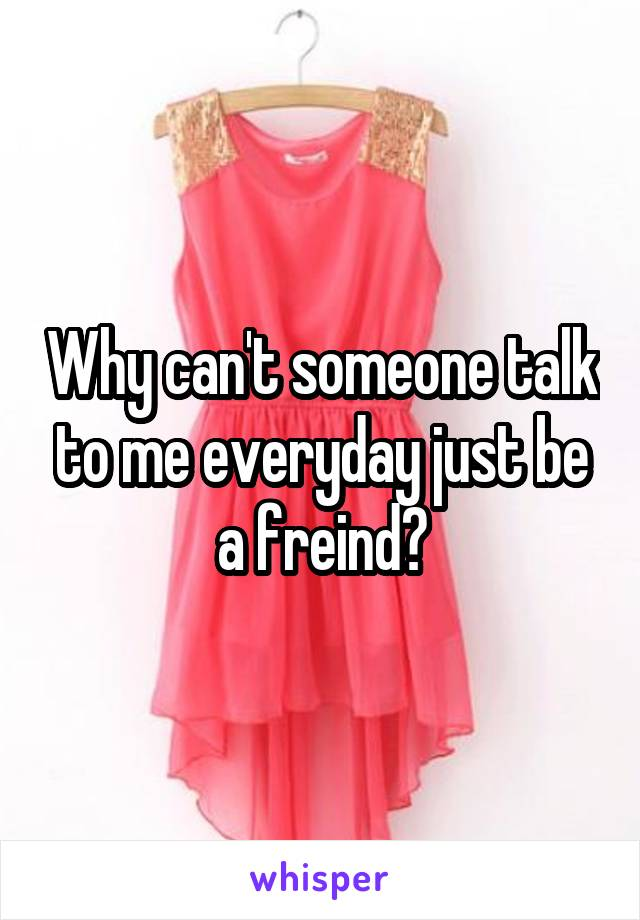 Why can't someone talk to me everyday just be a freind?