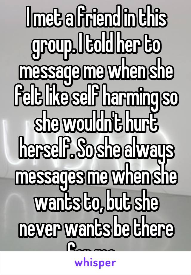 I met a friend in this group. I told her to message me when she felt like self harming so she wouldn't hurt herself. So she always messages me when she wants to, but she never wants be there for me...
