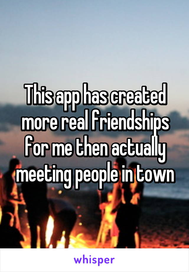 This app has created more real friendships for me then actually meeting people in town