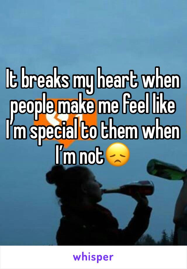 It breaks my heart when people make me feel like I'm special to them when I'm not😞