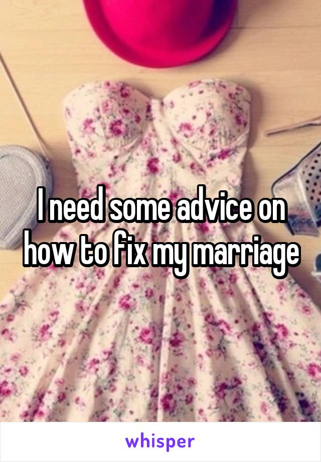 I need some advice on how to fix my marriage