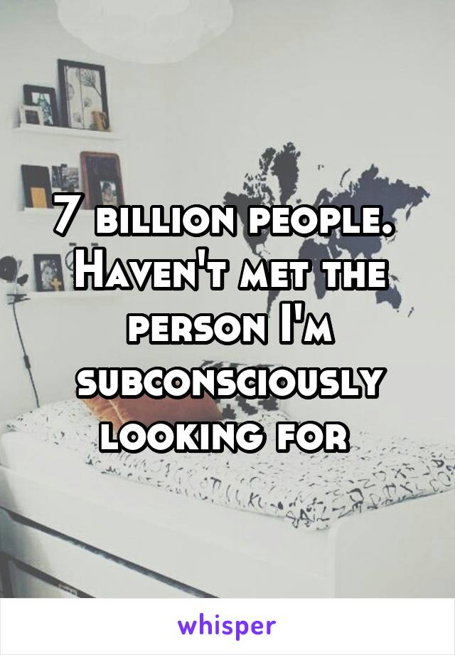 7 billion people.  Haven't met the person I'm subconsciously looking for
