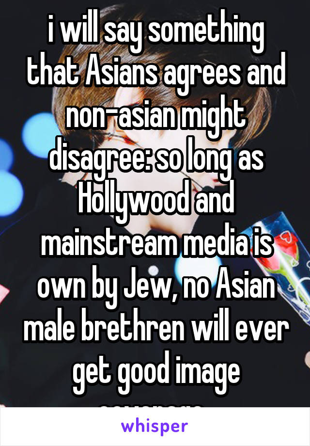 i will say something that Asians agrees and non-asian might disagree: so long as Hollywood and mainstream media is own by Jew, no Asian male brethren will ever get good image coverage.