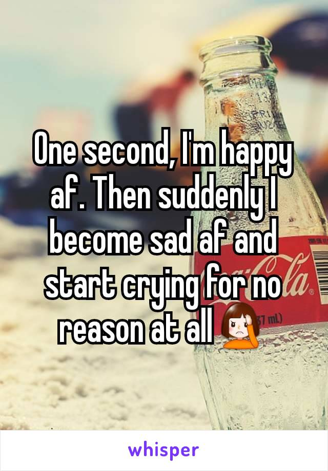 One second, I'm happy af. Then suddenly I become sad af and start crying for no reason at all🤦♀️
