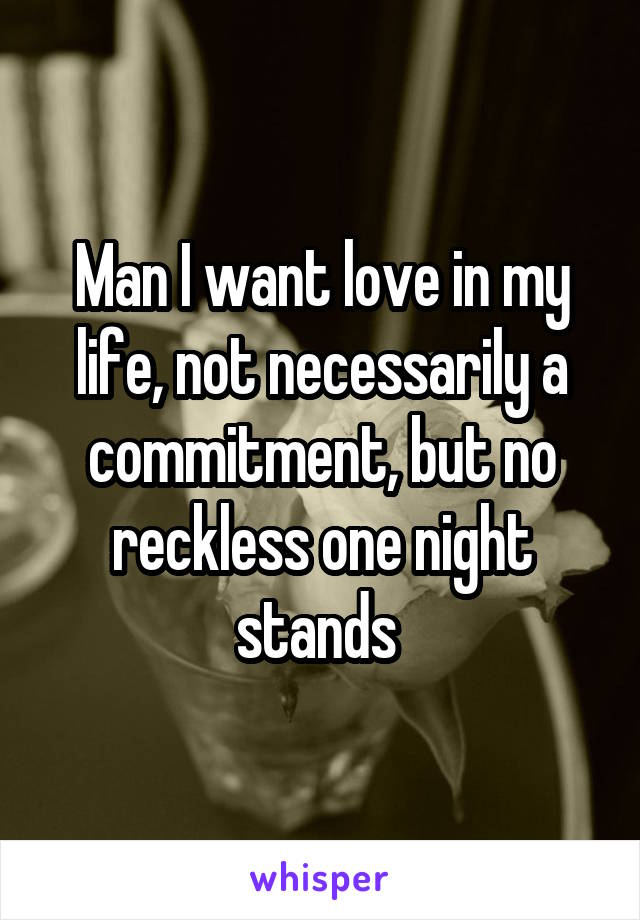 Man I want love in my life, not necessarily a commitment, but no reckless one night stands