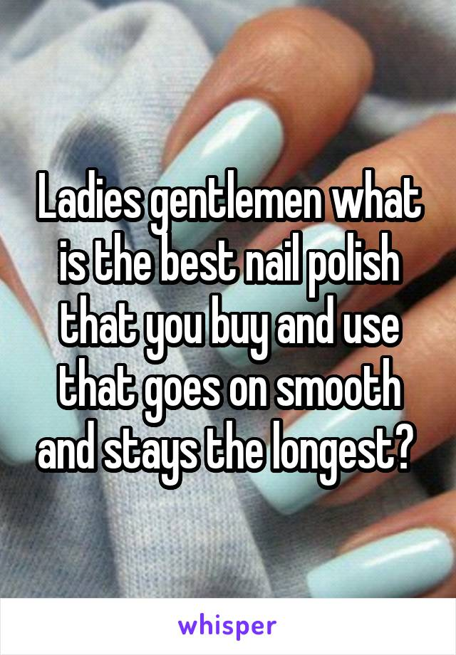 Ladies gentlemen what is the best nail polish that you buy and use that goes on smooth and stays the longest?