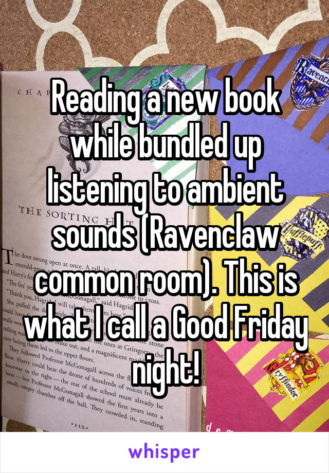 Reading a new book while bundled up listening to ambient sounds (Ravenclaw common room). This is what I call a Good Friday night!