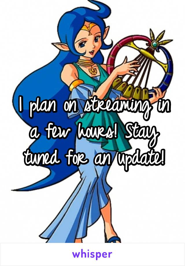 I plan on streaming in a few hours! Stay tuned for an update!