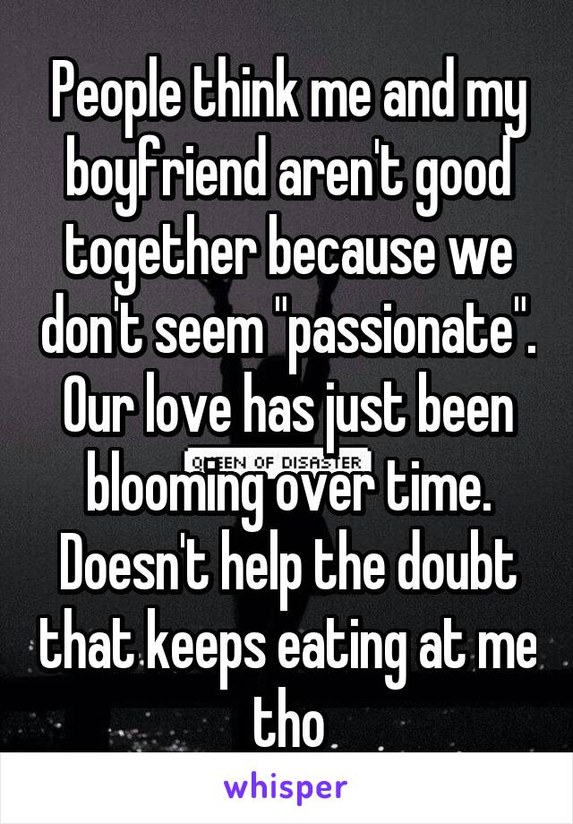 "People think me and my boyfriend aren't good together because we don't seem ""passionate"". Our love has just been blooming over time. Doesn't help the doubt that keeps eating at me tho"