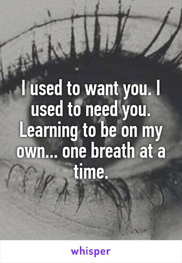 I used to want you. I used to need you. Learning to be on my own... one breath at a time.