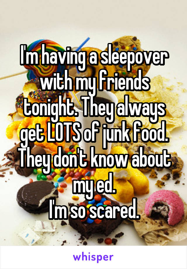 I'm having a sleepover with my friends tonight. They always get LOTS of junk food. They don't know about my ed. I'm so scared.