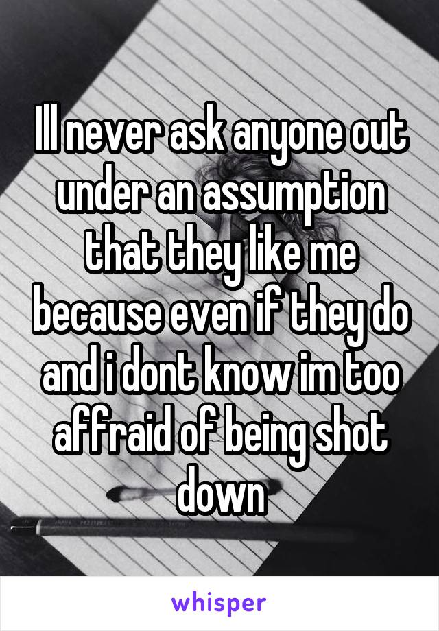 Ill never ask anyone out under an assumption that they like me because even if they do and i dont know im too affraid of being shot down