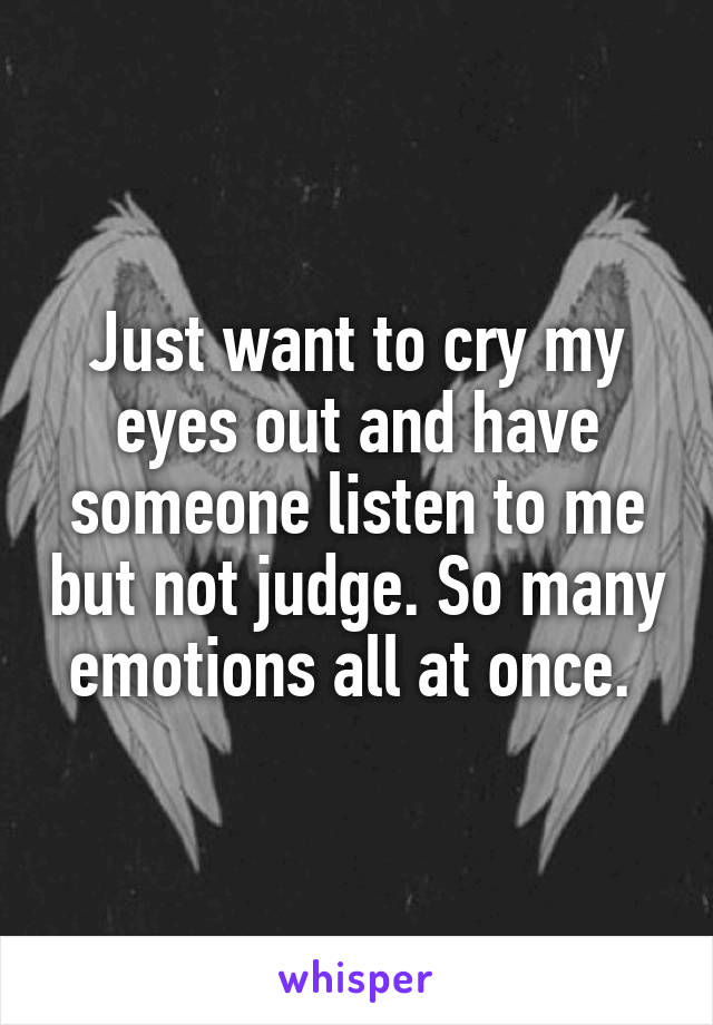 Just want to cry my eyes out and have someone listen to me but not judge. So many emotions all at once.