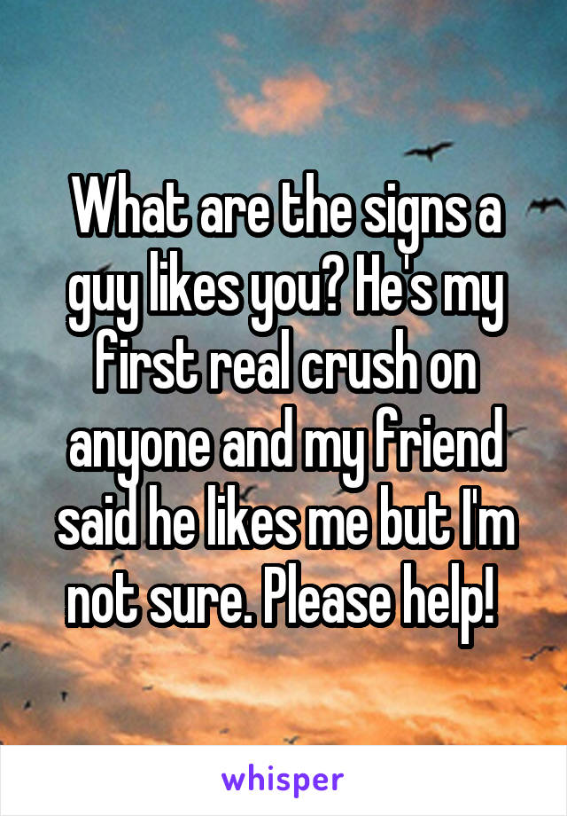 What are the signs a guy likes you? He's my first real crush on anyone and my friend said he likes me but I'm not sure. Please help!