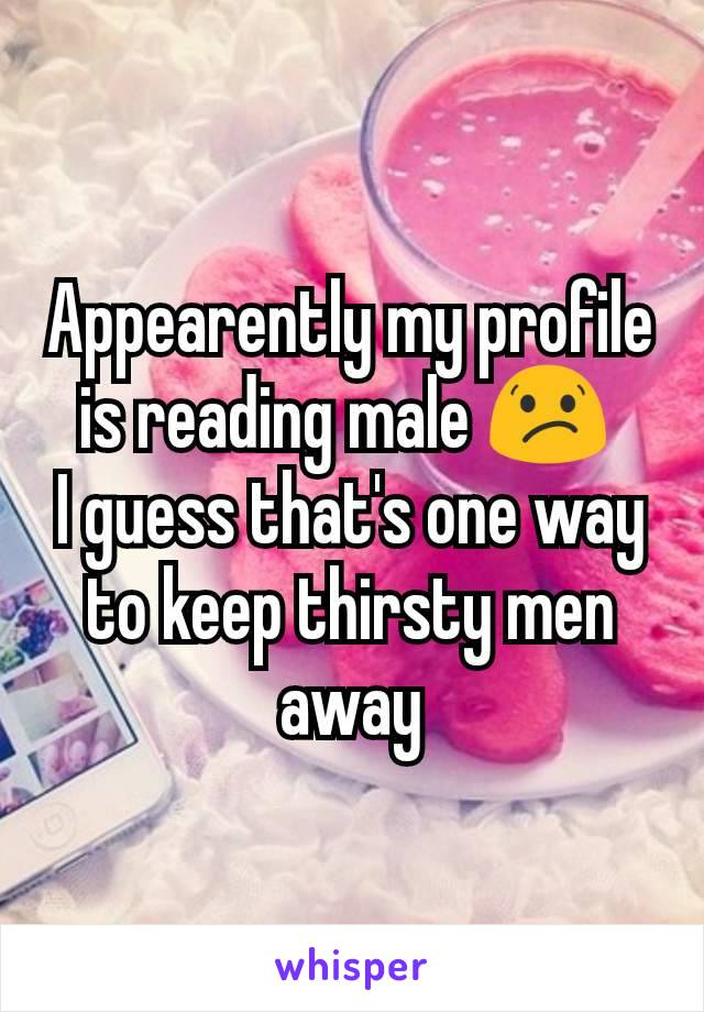 Appearently my profile is reading male 😕  I guess that's one way to keep thirsty men away