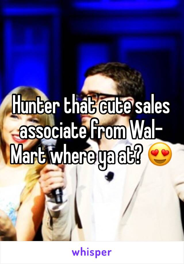 Hunter that cute sales associate from Wal-Mart where ya at? 😍