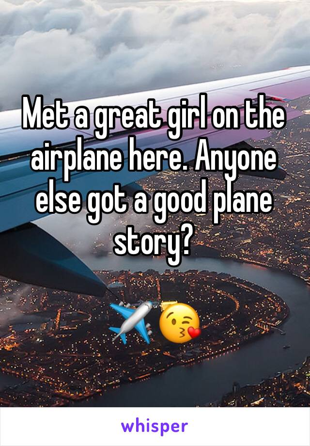 Met a great girl on the airplane here. Anyone else got a good plane story?  ✈️ 😘