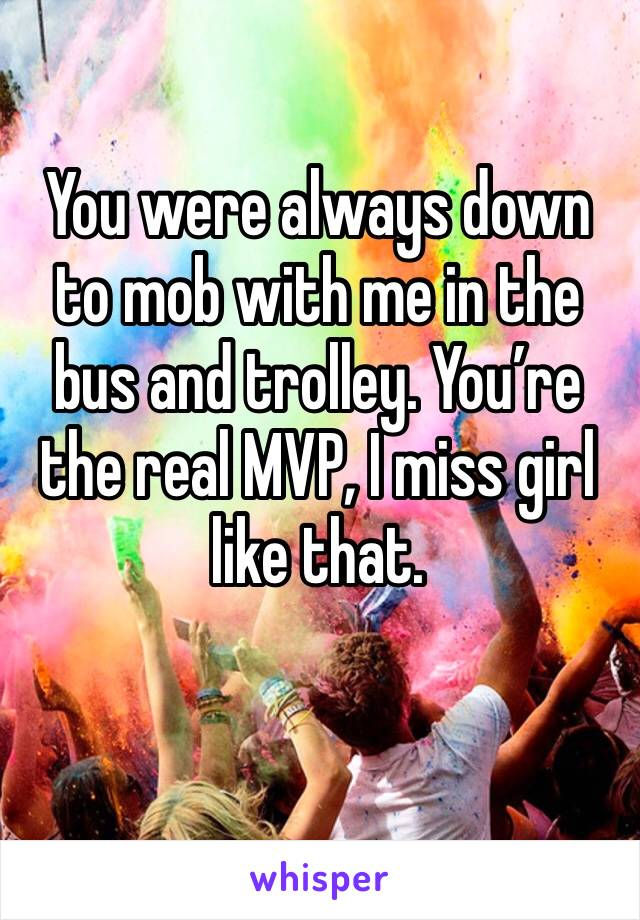 You were always down to mob with me in the bus and trolley. You're the real MVP, I miss girl like that.