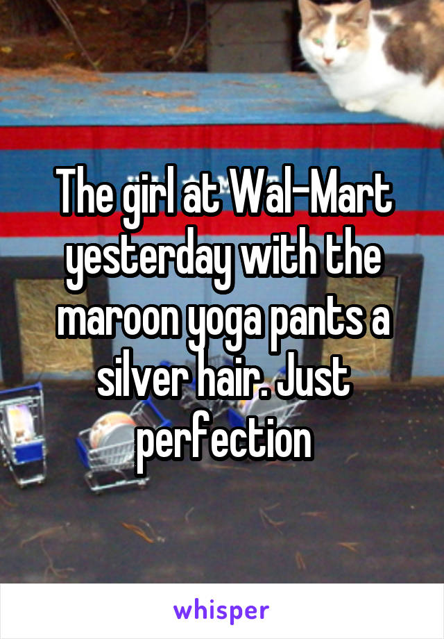 The girl at Wal-Mart yesterday with the maroon yoga pants a silver hair. Just perfection