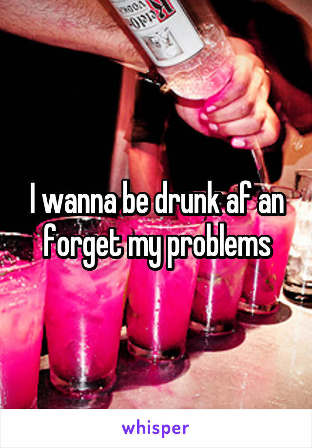 I wanna be drunk af an forget my problems